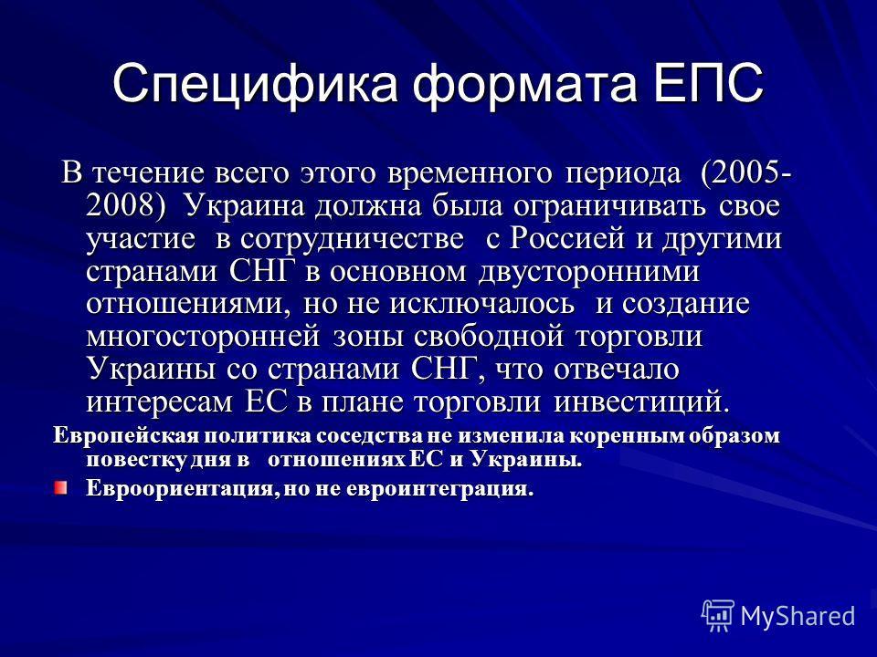 Специфика формата ЕПС В течение всего этого временного периода (2005- 2008) Украина должна была ограничивать свое участие в сотрудничестве с Россией и другими странами СНГ в основном двусторонними отношениями, но не исключалось и создание многосторон