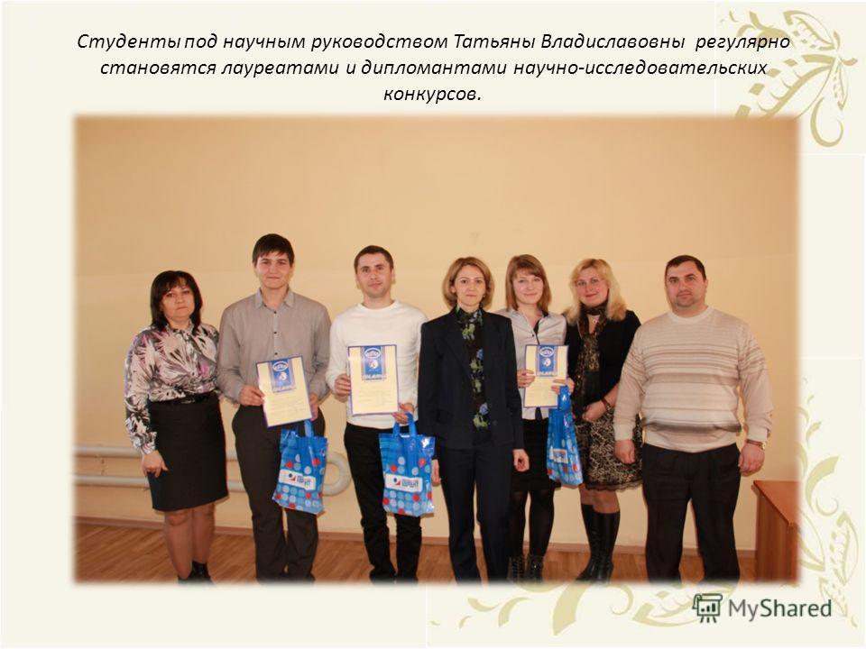 Студенты под научным руководством Татьяны Владиславовны регулярно становятся лауреатами и дипломантами научно-исследовательских конкурсов.