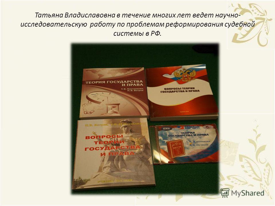 Татьяна Владиславовна в течение многих лет ведет научно- исследовательскую работу по проблемам реформирования судебной системы в РФ.