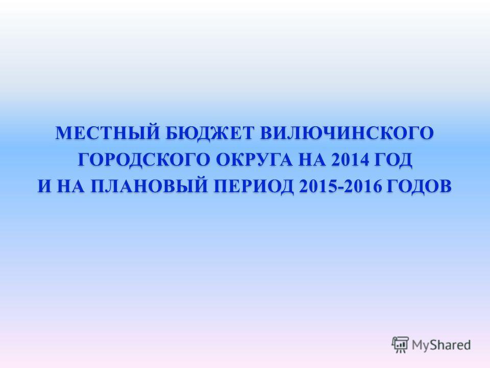 МЕСТНЫЙ БЮДЖЕТ ВИЛЮЧИНСКОГО ГОРОДСКОГО ОКРУГА НА 2014 ГОД И НА ПЛАНОВЫЙ ПЕРИОД 2015-2016 ГОДОВ