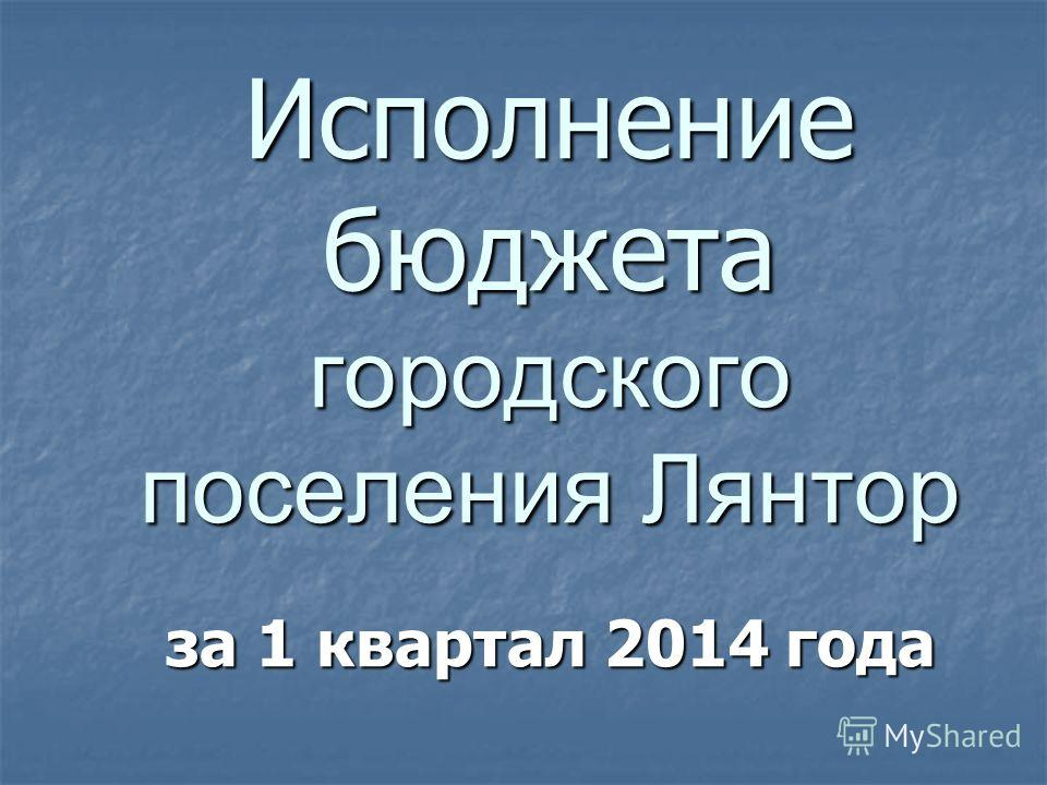 Исполнение бюджета городского поселения Лянтор за 1 квартал 2014 года