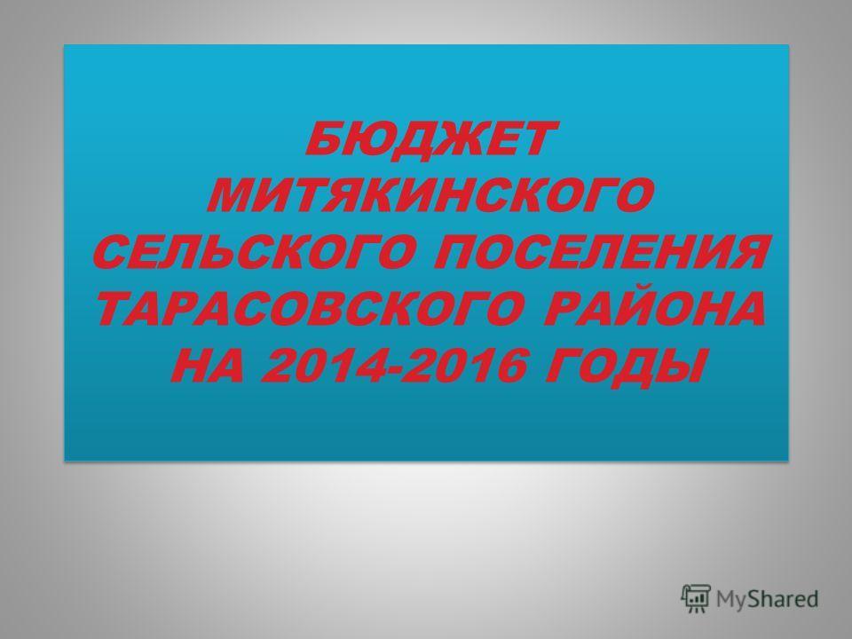 БЮДЖЕТ МИТЯКИНСКОГО СЕЛЬСКОГО ПОСЕЛЕНИЯ ТАРАСОВСКОГО РАЙОНА НА 2014-2016 ГОДЫ