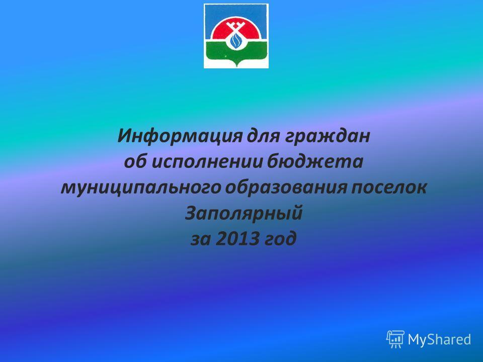 Информация для граждан об исполнении бюджета муниципального образования поселок Заполярный за 2013 год