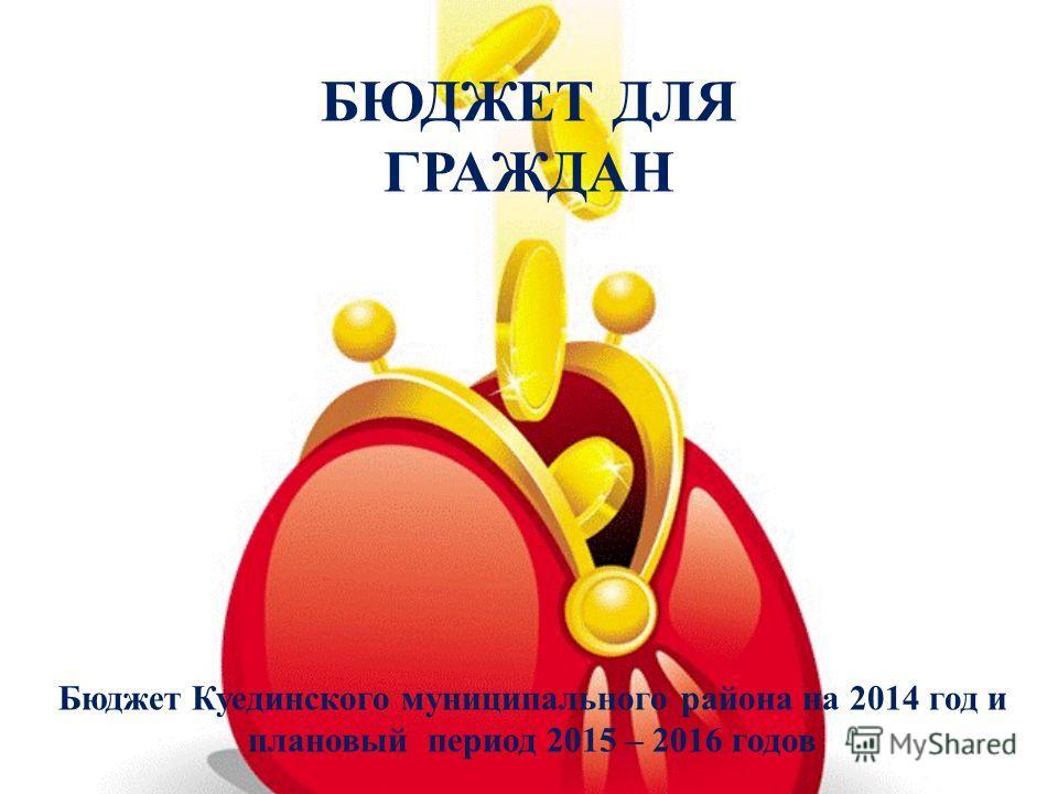 Бюджет Куединского муниципального района на 2014 год и плановый период 2015 – 2016 годов БЮДЖЕТ ДЛЯ ГРАЖДАН