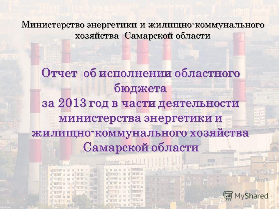 Отчет об исполнении областного бюджета за 2013 год в части деятельности министерства энергетики и жилищно-коммунального хозяйства Самарской области Министерство энергетики и жилищно-коммунального хозяйства Самарской области