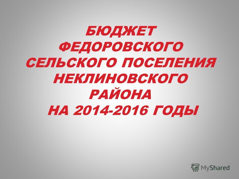 БЮДЖЕТ ФЕДОРОВСКОГО СЕЛЬСКОГО ПОСЕЛЕНИЯ НЕКЛИНОВСКОГО РАЙОНА НА 2014-2016 ГОДЫ