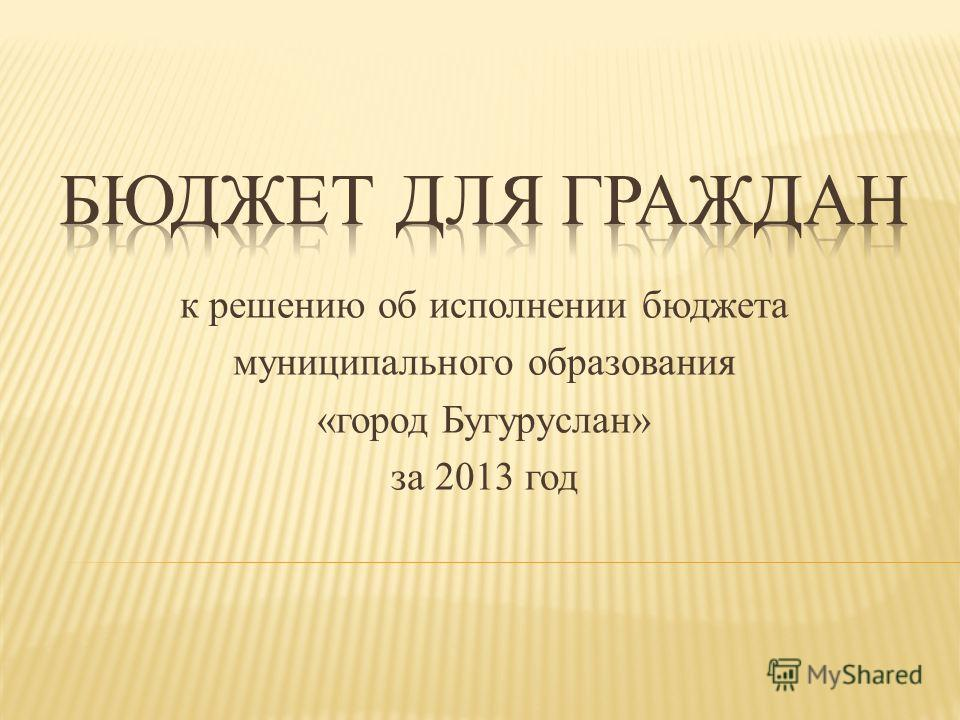 к решению об исполнении бюджета муниципального образования «город Бугуруслан» за 2013 год