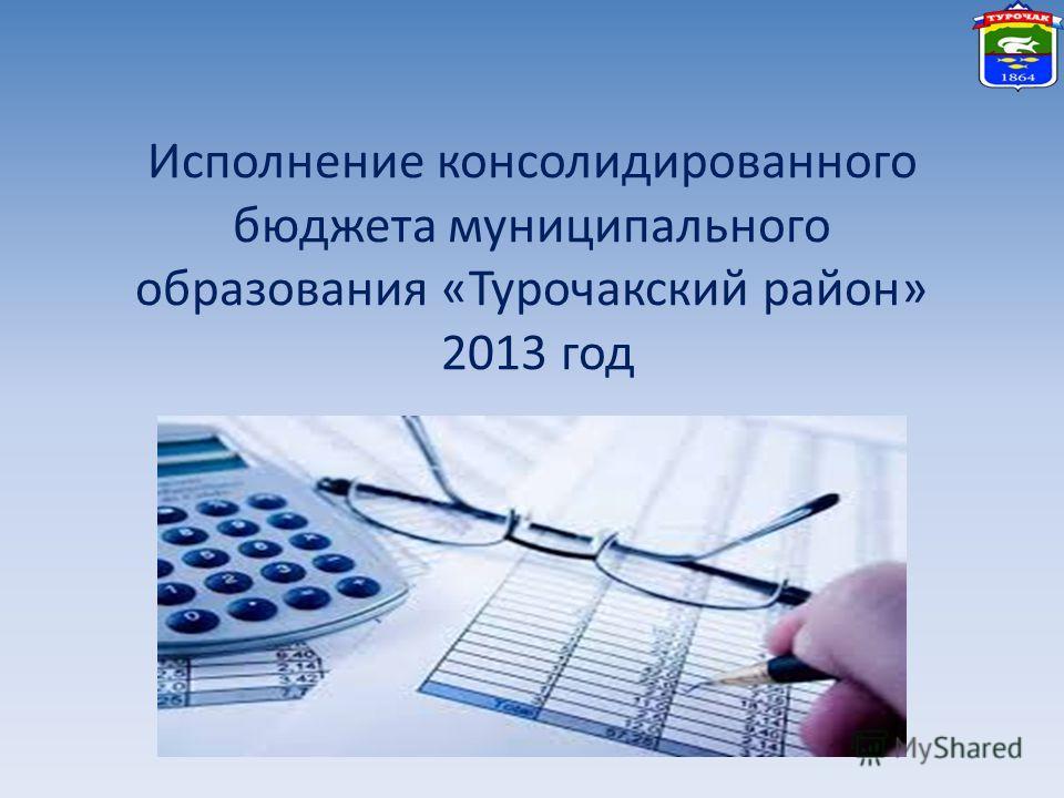 Исполнение консолидированного бюджета муниципального образования «Турочакский район» 2013 год