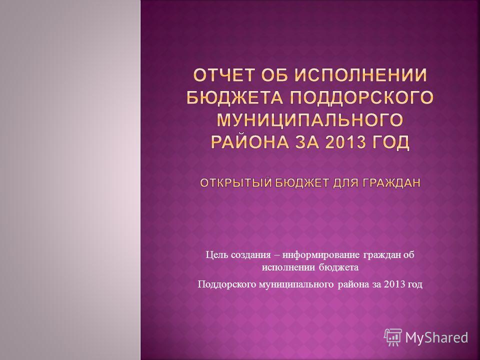 Цель создания – информирование граждан об исполнении бюджета Поддорского муниципального района за 2013 год