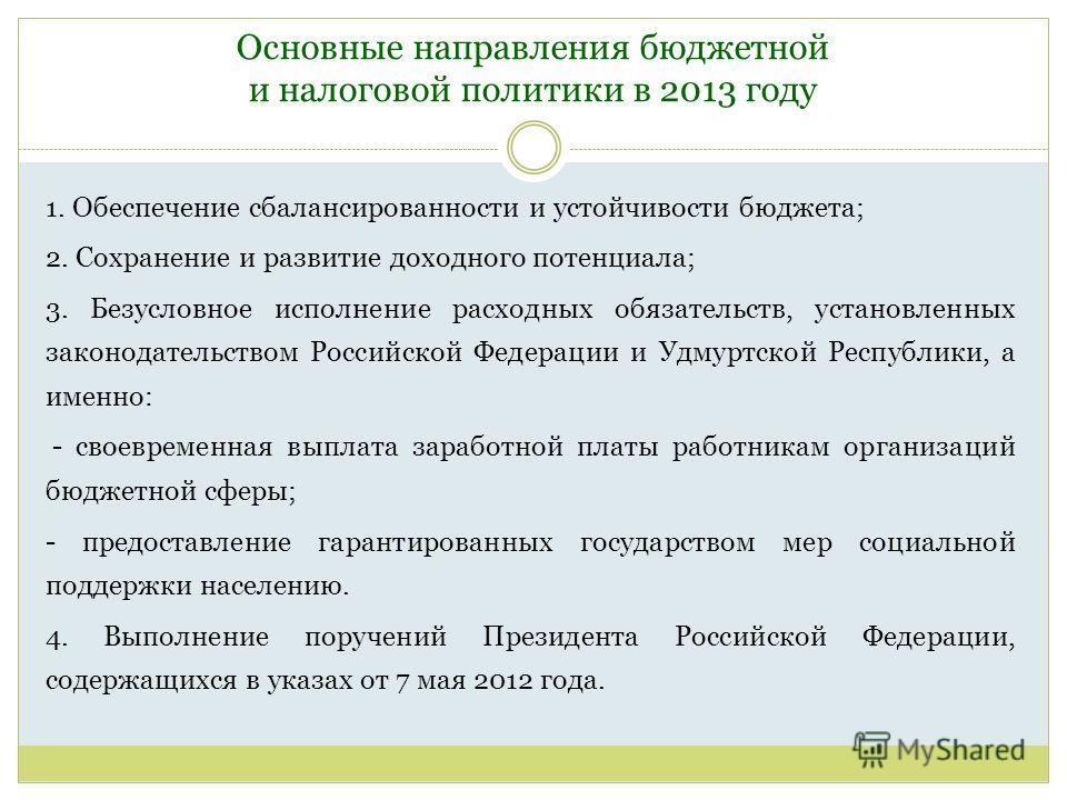 Основные направления бюджетной и налоговой политики в 2013 году 1. Обеспечение сбалансированности и устойчивости бюджета; 2. Сохранение и развитие доходного потенциала; 3. Безусловное исполнение расходных обязательств, установленных законодательством