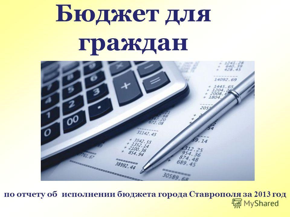 по отчету об исполнении бюджета города Ставрополя за 2013 год Бюджет для граждан