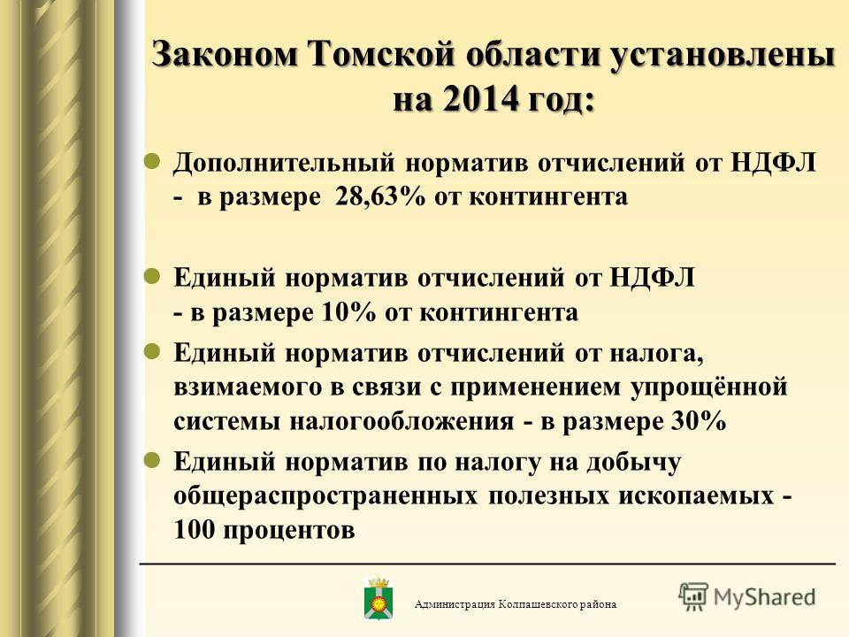 Законом Томской области установлены на 2014 год: Дополнительный норматив отчислений от НДФЛ - в размере 28,63% от контингента Единый норматив отчислений от НДФЛ - в размере 10% от контингента Единый норматив отчислений от налога, взимаемого в связи с