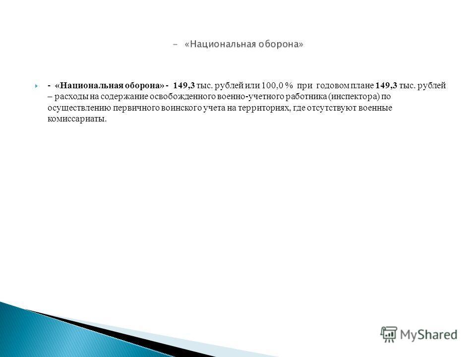 - «Национальная оборона» - 149,3 тыс. рублей или 100,0 % при годовом плане 149,3 тыс. рублей – расходы на содержание освобожденного военно-учетного работника (инспектора) по осуществлению первичного воинского учета на территориях, где отсутствуют вое