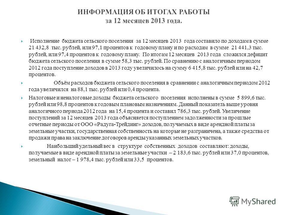 Исполнение бюджета сельского поселения за 12 месяцев 2013 года составило по доходам в сумме 21 432,8 тыс. рублей, или 97,1 процентов к годовому плану и по расходам в сумме 21 441,3 тыс. рублей, или 97,4 процентов к годовому плану. По итогам 12 месяце