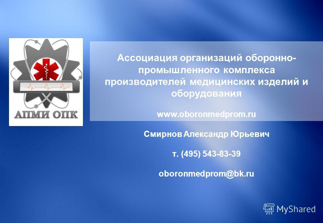 Ассоциация организаций оборонно- промышленного комплекса производителей медицинских изделий и оборудования www.oboronmedprom.ru Смирнов Александр Юрьевич т. (495) 543-83-39 oboronmedprom@bk.ru