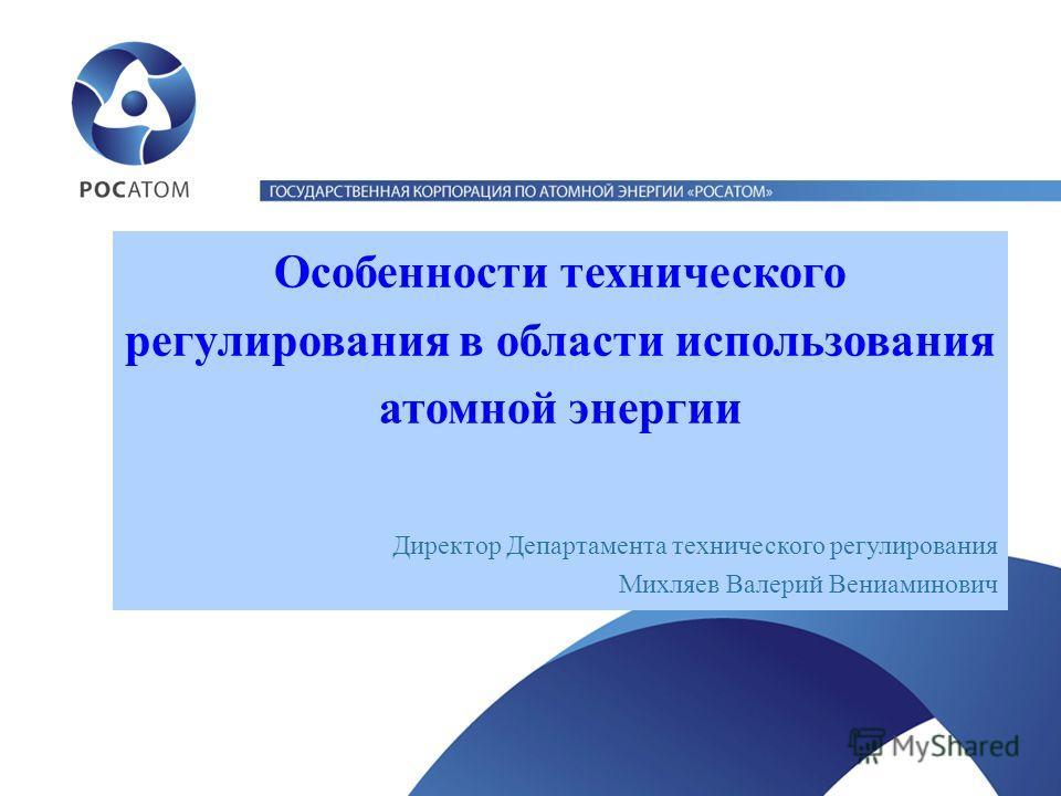 Особенности технического регулирования в области использования атомной энергии Директор Департамента технического регулирования Михляев Валерий Вениаминович