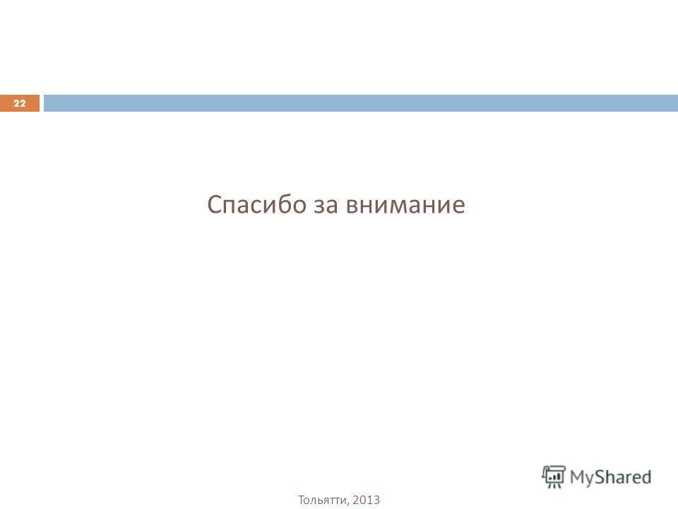 Спасибо за внимание 22 Тольятти, 2013