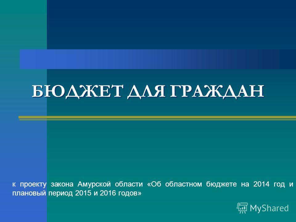 БЮДЖЕТ ДЛЯ ГРАЖДАН к проекту закона Амурской области «Об областном бюджете на 2014 год и плановый период 2015 и 2016 годов»