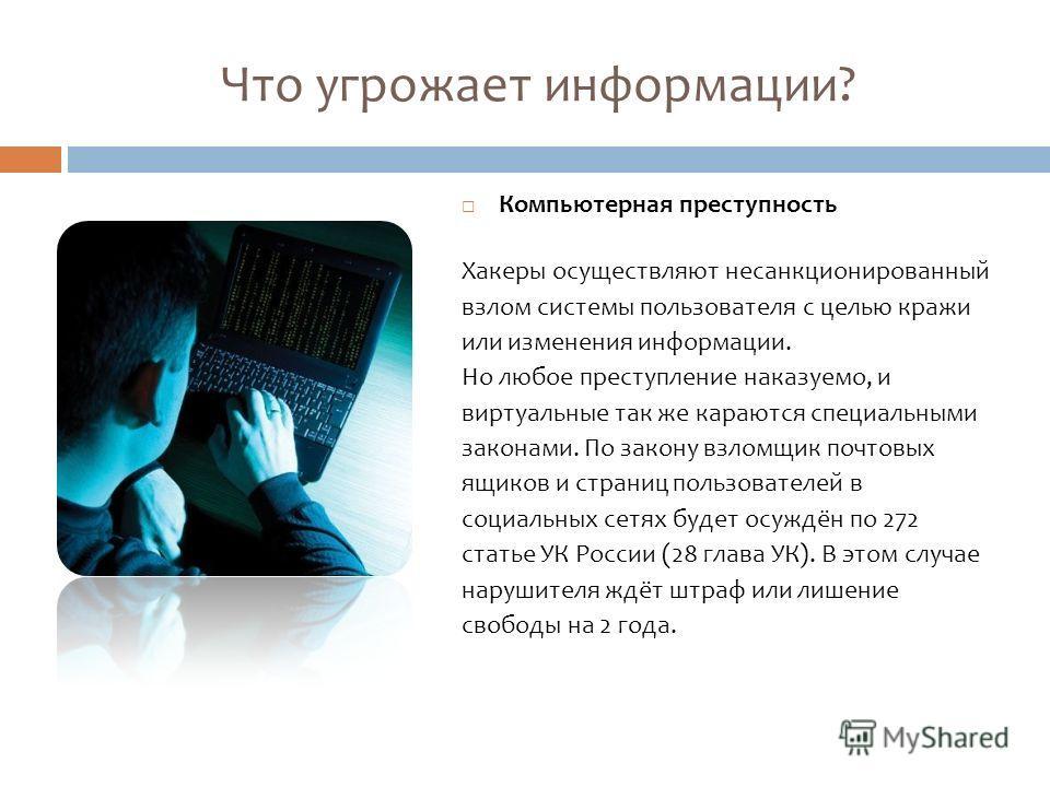 Что угрожает информации? Компьютерная преступность Хакеры осуществляют несанкционированный взлом системы пользователя с целью кражи или изменения информации. Но любое преступление наказуемо, и виртуальные так же караются специальными законами. По зак