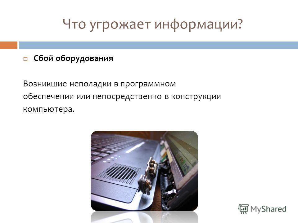 Что угрожает информации? Сбой оборудования Возникшие неполадки в программном обеспечении или непосредственно в конструкции компьютера.
