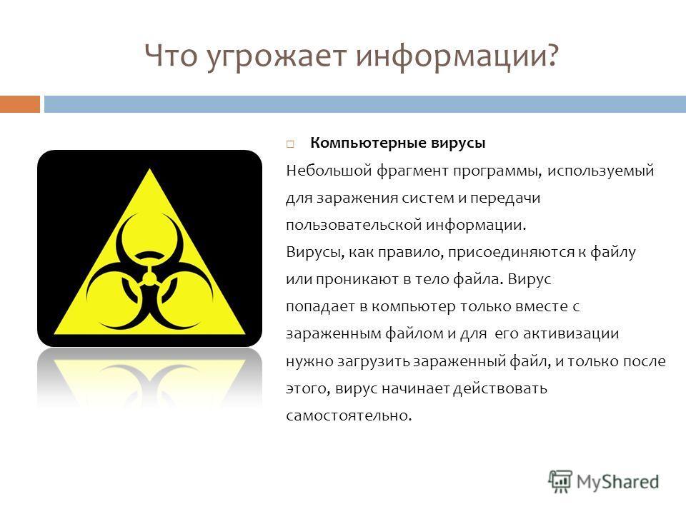 Что угрожает информации? Компьютерные вирусы Небольшой фрагмент программы, используемый для заражения систем и передачи пользовательской информации. Вирусы, как правило, присоединяются к файлу или проникают в тело файла. Вирус попадает в компьютер то