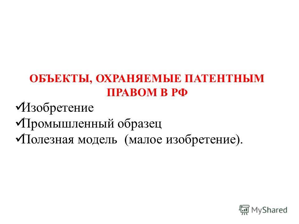 ОБЪЕКТЫ, ОХРАНЯЕМЫЕ ПАТЕНТНЫМ ПРАВОМ В РФ Изобретение Промышленный образец Полезная модель (малое изобретение).
