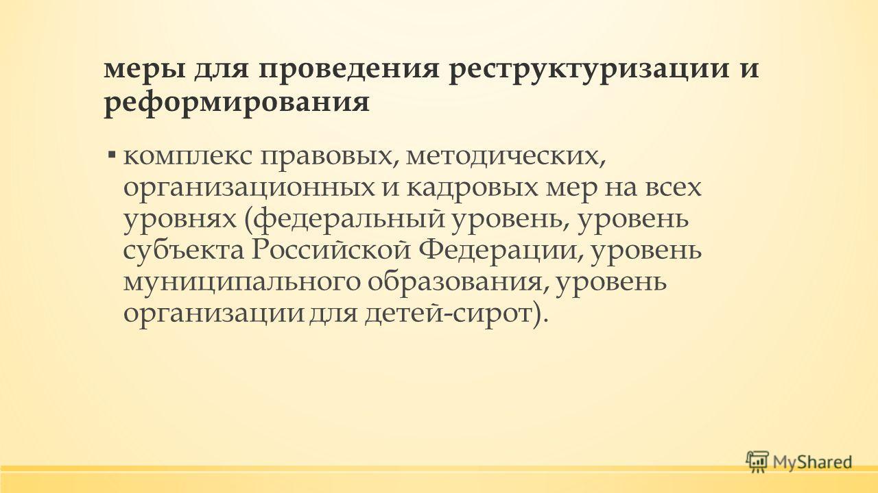 меры для проведения реструктуризации и реформирования комплекс правовых, методических, организационных и кадровых мер на всех уровнях (федеральный уровень, уровень субъекта Российской Федерации, уровень муниципального образования, уровень организации