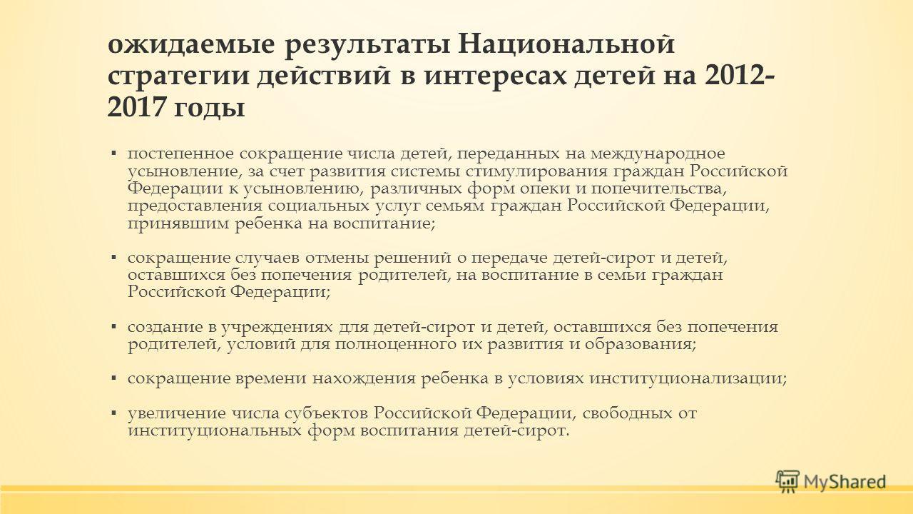 ожидаемые результаты Национальной стратегии действий в интересах детей на 2012- 2017 годы постепенное сокращение числа детей, переданных на международное усыновление, за счет развития системы стимулирования граждан Российской Федерации к усыновлению,