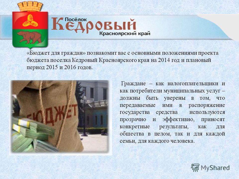 «Бюджет для граждан» познакомит вас с основными положениями проекта бюджета поселка Кедровый Красноярского края на 2014 год и плановый период 2015 и 2016 годов. Граждане – как налогоплательщики и как потребители муниципальных услуг – должны быть увер