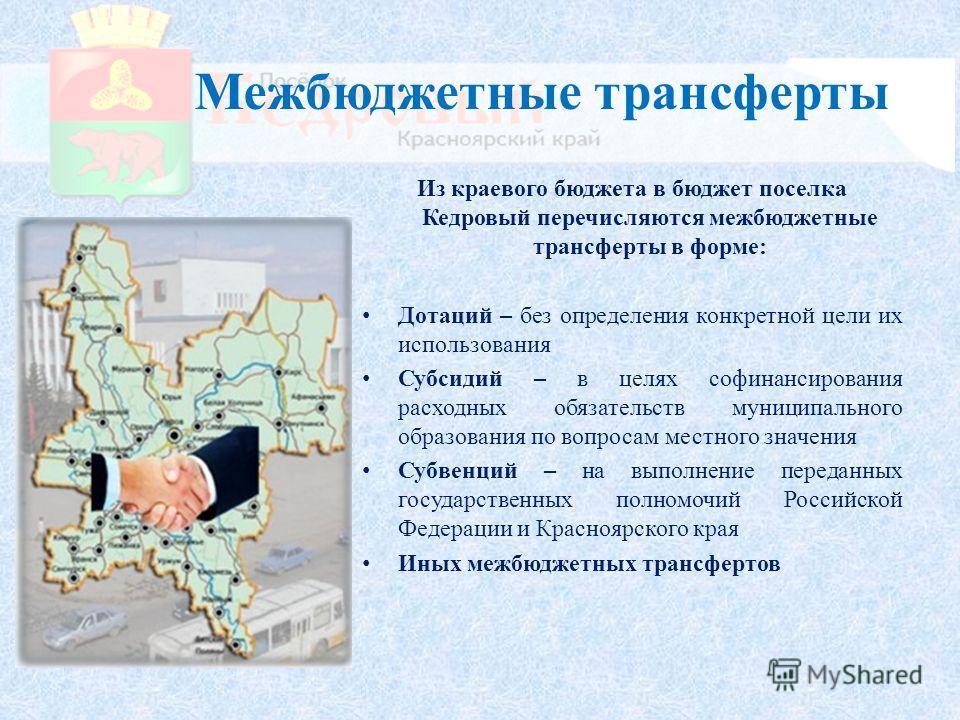 Межбюджетные трансферты Из краевого бюджета в бюджет поселка Кедровый перечисляются межбюджетные трансферты в форме: Дотаций – без определения конкретной цели их использования Субсидий – в целях софинансирования расходных обязательств муниципального