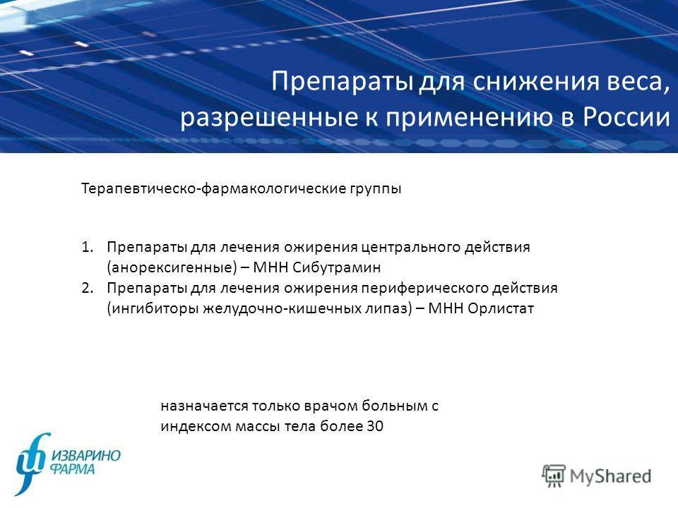 Препараты для снижения веса, разрешенные к применению в России назначается только врачом больным с индексом массы тела более 30 Терапевтическо-фармакологические группы 1. Препараты для лечения ожирения центрального действия (анорексигенные) – МНН Сиб