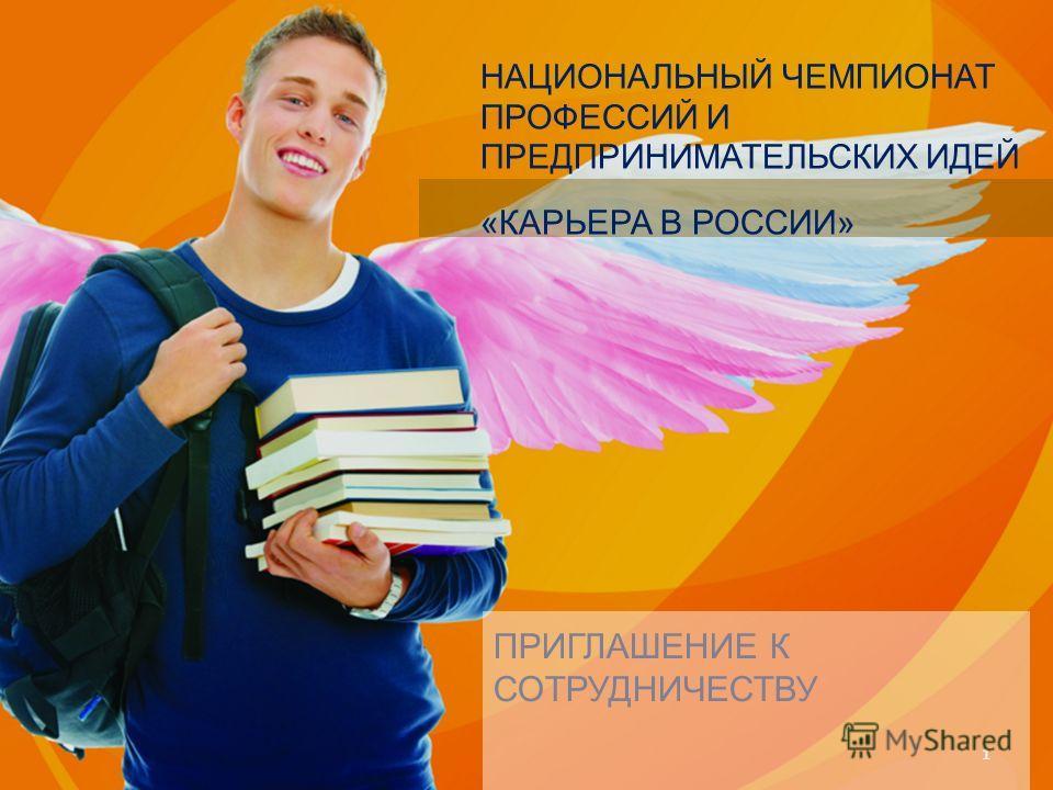 НАЦИОНАЛЬНЫЙ ЧЕМПИОНАТ ПРОФЕССИЙ И ПРЕДПРИНИМАТЕЛЬСКИХ ИДЕЙ «КАРЬЕРА В РОССИИ» 1 ПРИГЛАШЕНИЕ К СОТРУДНИЧЕСТВУ