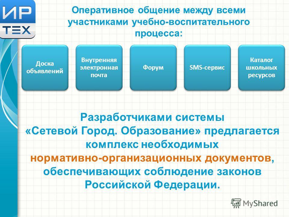 Оперативное общение между всеми участниками учебно-воспитательного процесса: Доска объявлений Внутренняя электронная почта ФорумSMS-сервис Каталог школьных ресурсов Разработчиками системы «Сетевой Город. Образование» предлагается комплекс необходимых
