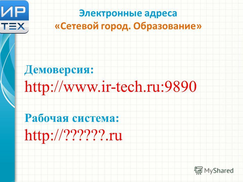 Электронные адреса «Сетевой город. Образование» Демоверсия: http://www.ir-tech.ru:9890 Рабочая система: http://??????.ru