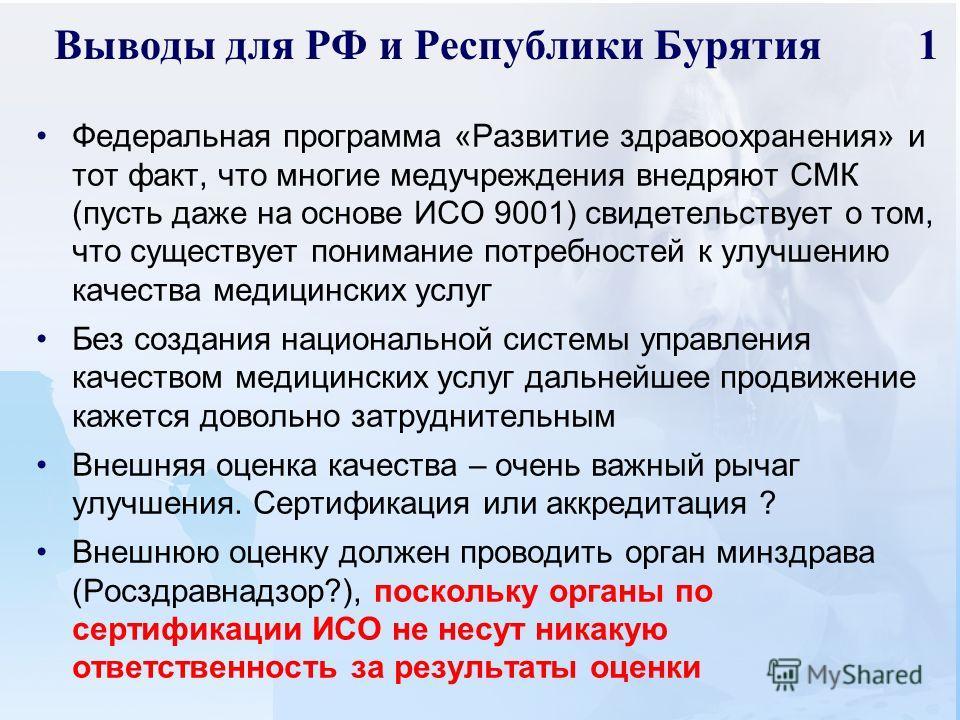 Выводы для РФ и Республики Бурятия 1 Федеральная программа «Развитие здравоохранения» и тот факт, что многие медучреждения внедряют СМК (пусть даже на основе ИСО 9001) свидетельствует о том, что существует понимание потребностей к улучшению качества
