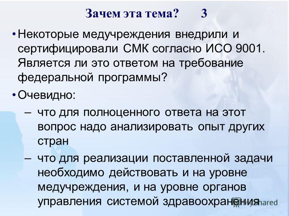 Зачем эта тема?3 Некоторые медучреждения внедрили и сертифицировали СМК согласно ИСО 9001. Является ли это ответом на требование федеральной программы? Очевидно: –что для полноценного ответа на этот вопрос надо анализировать опыт других стран –что дл