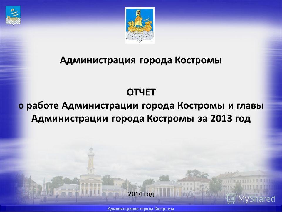 Администрация города Костромы ОТЧЕТ о работе Администрации города Костромы и главы Администрации города Костромы за 2013 год 2014 год