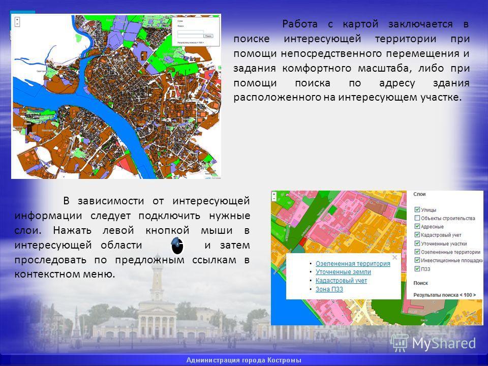 Работа с картой заключается в поиске интересующей территории при помощи непосредственного перемещения и задания комфортного масштаба, либо при помощи поиска по адресу здания расположенного на интересующем участке. В зависимости от интересующей информ
