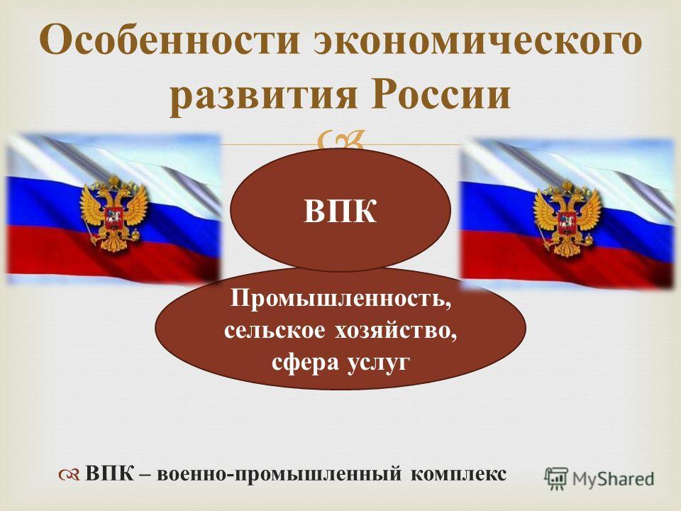Промышленность, сельское хозяйство, сфера услуг ВПК – военно - промышленный комплекс Особенности экономического развития России ВПК