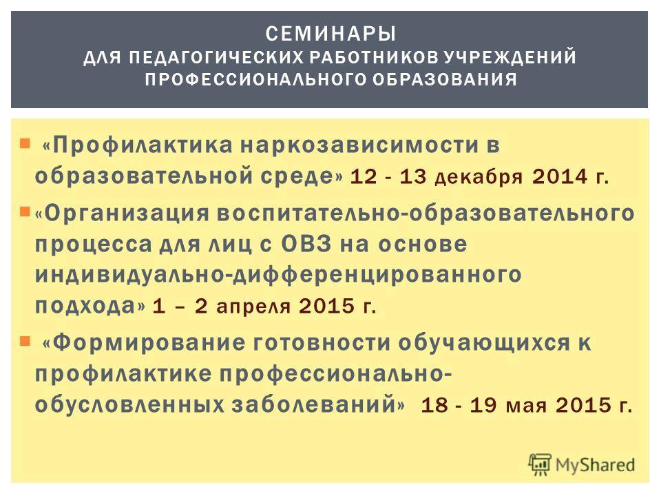 «Профилактика наркозависимости в образовательной среде» 12 - 13 декабря 2014 г. «Организация воспитательно-образовательного процесса для лиц с ОВЗ на основе индивидуально-дифференцированного подхода» 1 – 2 апреля 2015 г. «Формирование готовности обуч