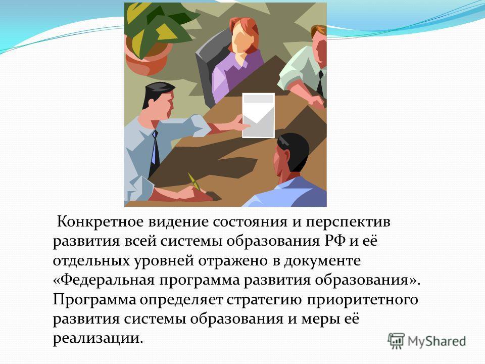 Конкретное видение состояния и перспектив развития всей системы образования РФ и её отдельных уровней отражено в документе «Федеральная программа развития образования». Программа определяет стратегию приоритетного развития системы образования и меры