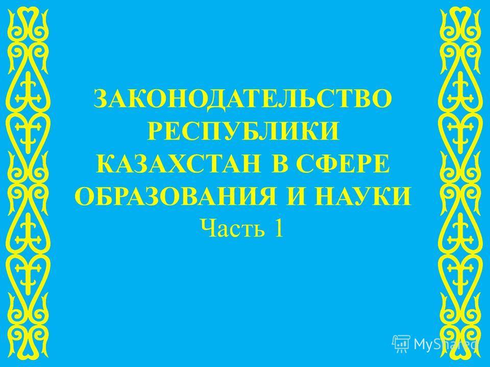 ЗАКОНОДАТЕЛЬСТВО РЕСПУБЛИКИ КАЗАХСТАН В СФЕРЕ ОБРАЗОВАНИЯ И НАУКИ Часть 1