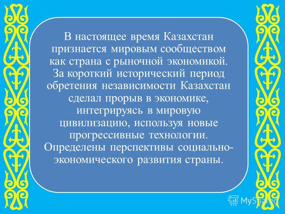 В настоящее время Казахстан признается мировым сообществом как страна с рыночной экономикой. За короткий исторический период обретения независимости Казахстан сделал прорыв в экономике, интегрируясь в мировую цивилизацию, используя новые прогрессивны
