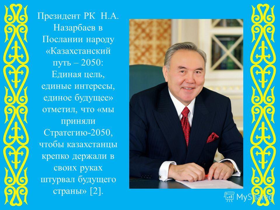 Президент РК Н.А. Назарбаев в Послании народу «Казахстанский путь – 2050: Единая цель, единые интересы, единое будущее» отметил, что «мы приняли Стратегию-2050, чтобы казахстанцы крепко держали в своих руках штурвал будущего страны» [2].