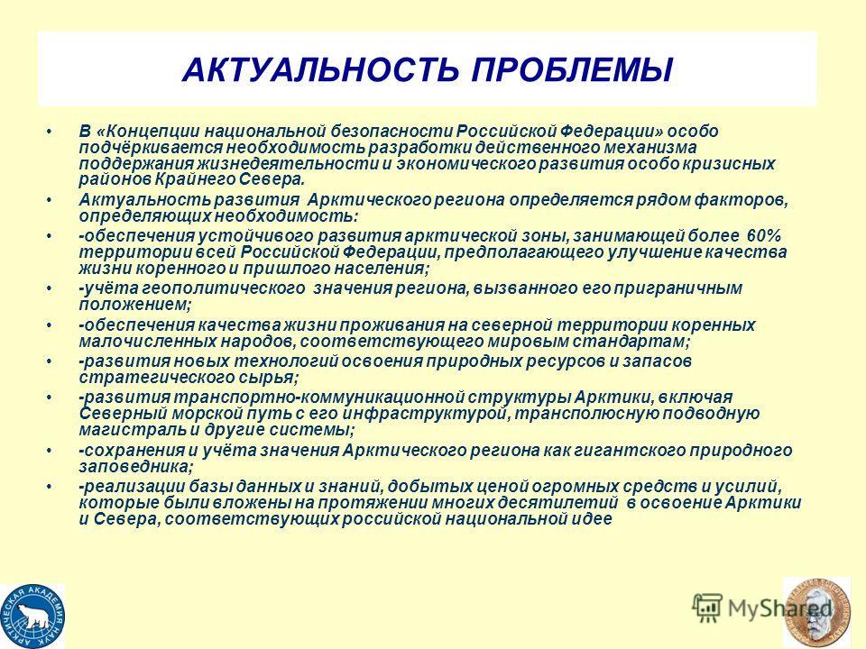 АКТУАЛЬНОСТЬ ПРОБЛЕМЫ В «Концепции национальной безопасности Российской Федерации» особо подчёркивается необходимость разработки действенного механизма поддержания жизнедеятельности и экономического развития особо кризисных районов Крайнего Севера. А