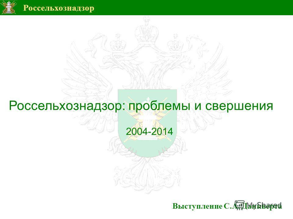 Россельхознадзор Выступление С.А. Данкверта Россельхознадзор: проблемы и свершения 2004-2014