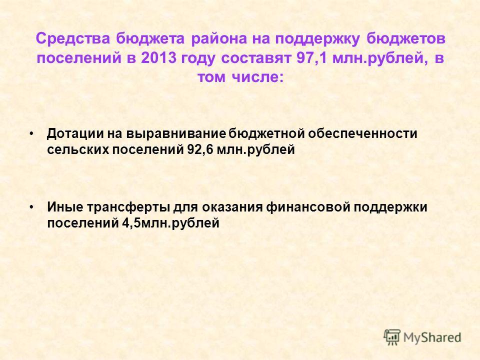 Дотации на выравнивание бюджетной обеспеченности сельских поселений 92,6 млн.рублей Иные трансферты для оказания финансовой поддержки поселений 4,5 млн.рублей Средства бюджета района на поддержку бюджетов поселений в 2013 году составят 97,1 млн.рубле