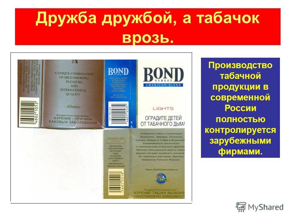 Дружба дружбой, а табачок врозь. Производство табачной продукции в современной России полностью контролируется зарубежными фирмами.