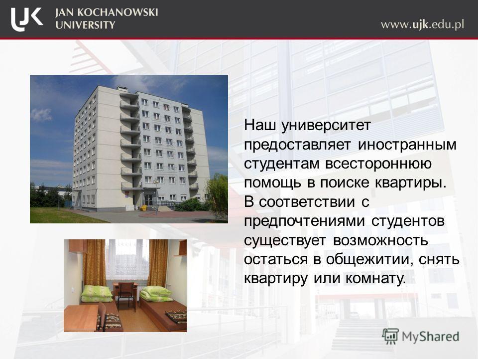 Наш университет предоставляет иностранным студентам всестороннюю помощь в поиске квартиры. В соответствии с предпочтениями студентов существует возможность остаться в общежитии, снять квартиру или комнату.