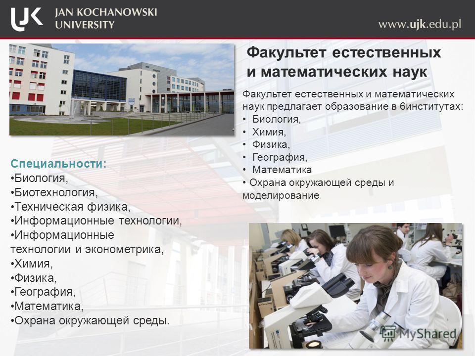 Факультет естественных и математических наук предлагает образование в 6 институтах: Биология, Химия, Физика, География, Математика Охрана окружающей среды и моделирование Факультет естественных и математических наук Специальности: Биология, Биотехнол